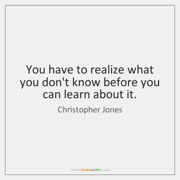You have to realize what you don't know before you can learn ...