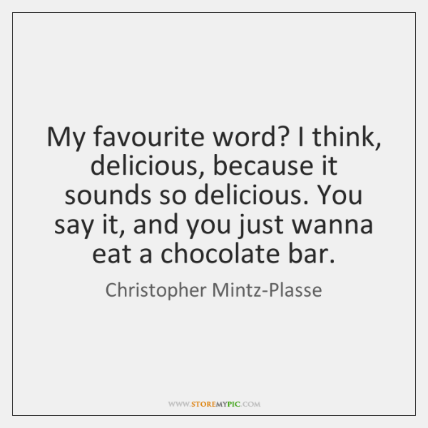 My favourite word? I think, delicious, because it sounds so delicious. You ...