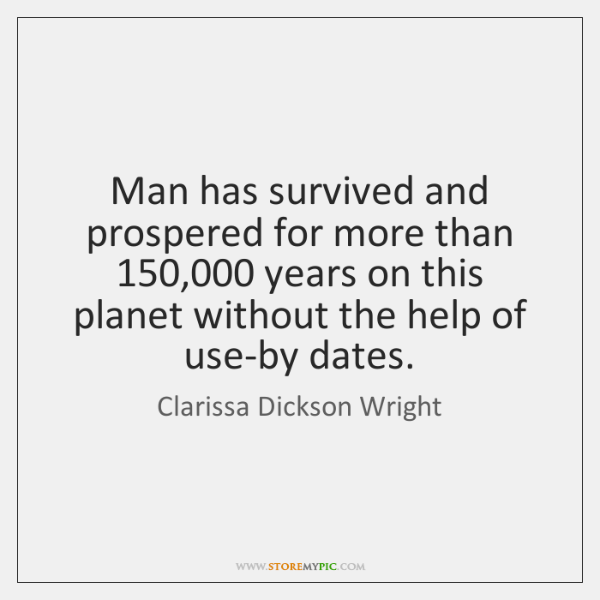 Man has survived and prospered for more than 150,000 years on this planet ...