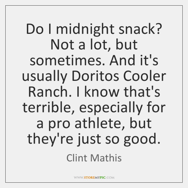 Do I midnight snack? Not a lot, but sometimes. And it's usually ...