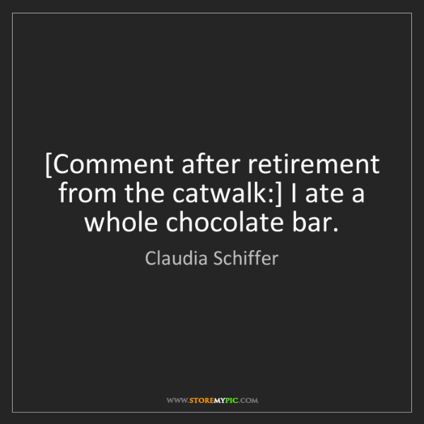 Claudia Schiffer: [Comment after retirement from the catwalk:] I ate a...