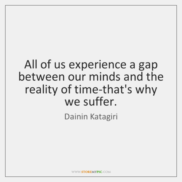 All of us experience a gap between our minds and the reality ...
