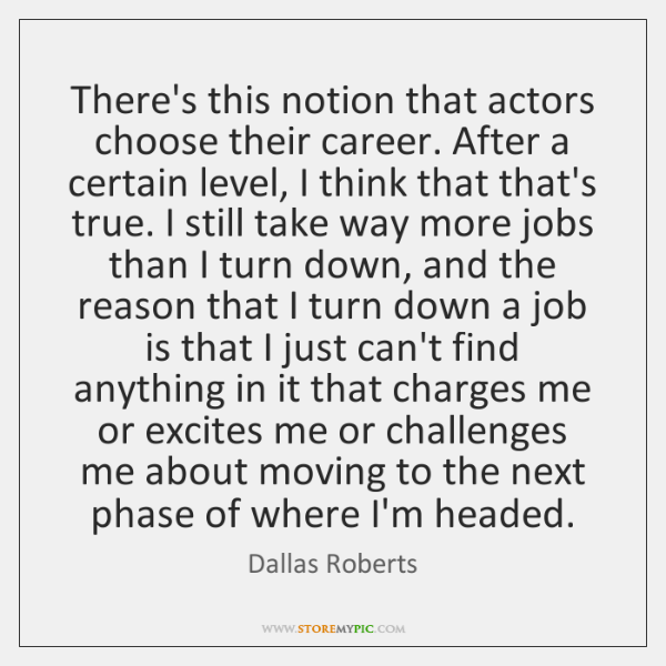 There's this notion that actors choose their career. After a certain level, ...