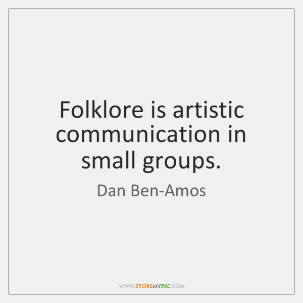 Folklore is artistic communication in small groups.