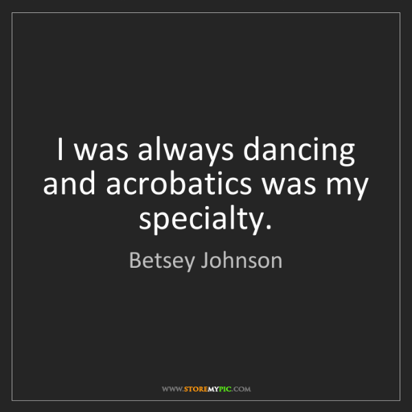 Betsey Johnson: I was always dancing and acrobatics was my specialty.