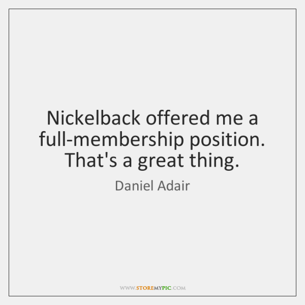 Nickelback offered me a full-membership position. That's a great thing.