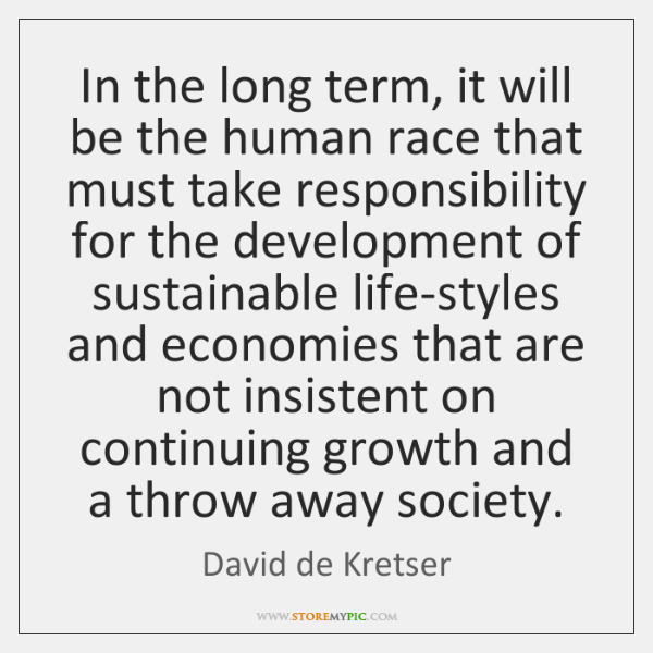 In the long term, it will be the human race that must ...