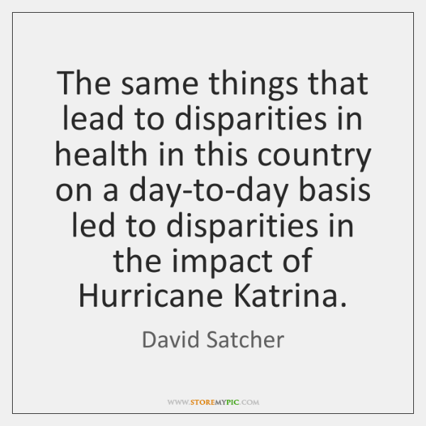 The same things that lead to disparities in health in this country ...