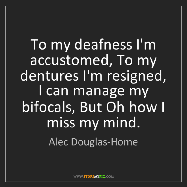 Alec Douglas-Home: To my deafness I'm accustomed, To my dentures I'm resigned,...
