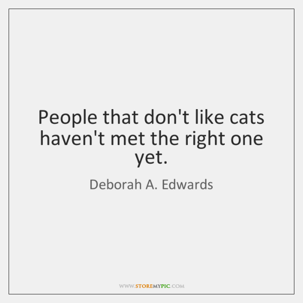 People that don't like cats haven't met the right one yet.