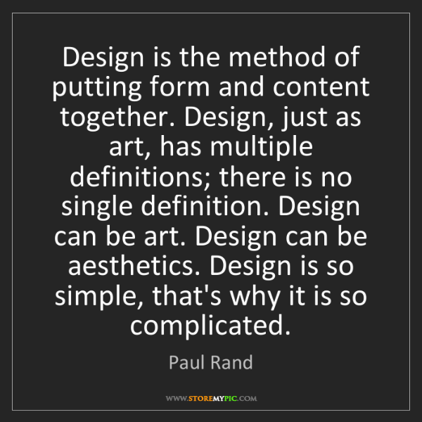 Paul Rand: Design is the method of putting form and content together....