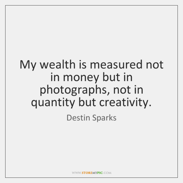 My wealth is measured not in money but in photographs, not in ...