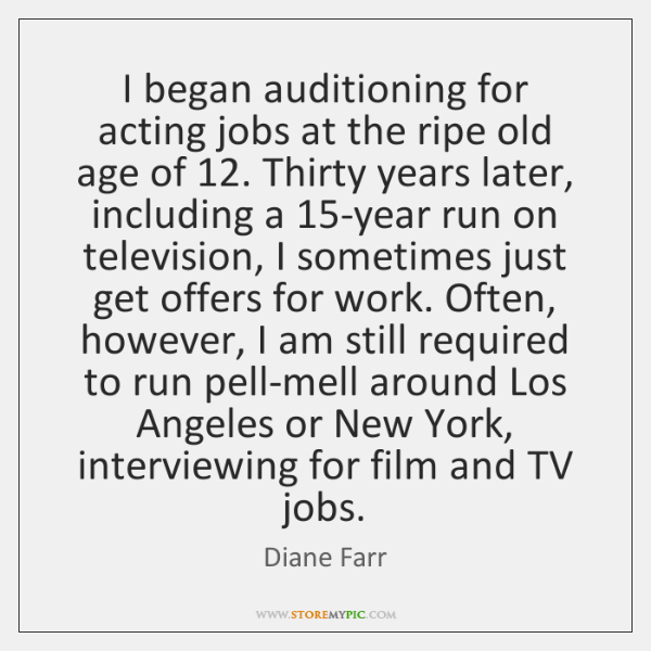 I began auditioning for acting jobs at the ripe old age of 12. ...