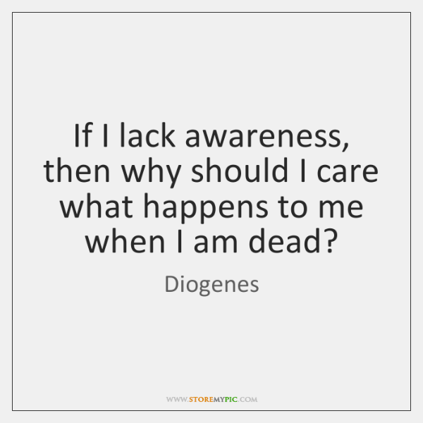 If I Lack Awareness Then Why Should I Care What Happens To