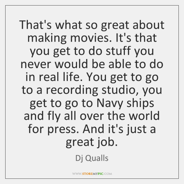 That's what so great about making movies. It's that you get to ...