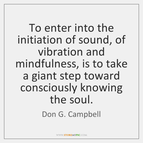 To enter into the initiation of sound, of vibration and mindfulness, is ...