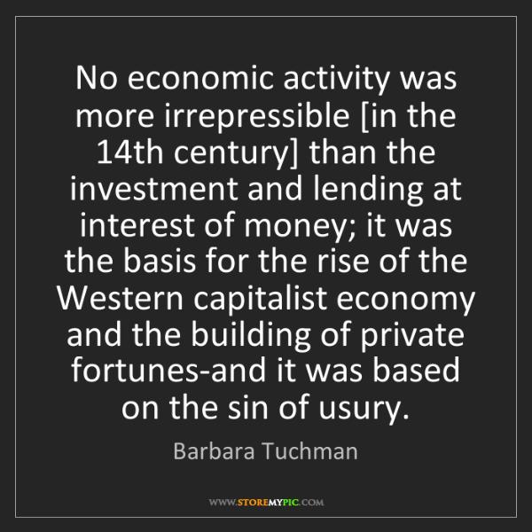 Barbara Tuchman: No economic activity was more irrepressible [in the 14th...