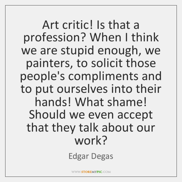 Art critic! Is that a profession? When I think we are stupid ...
