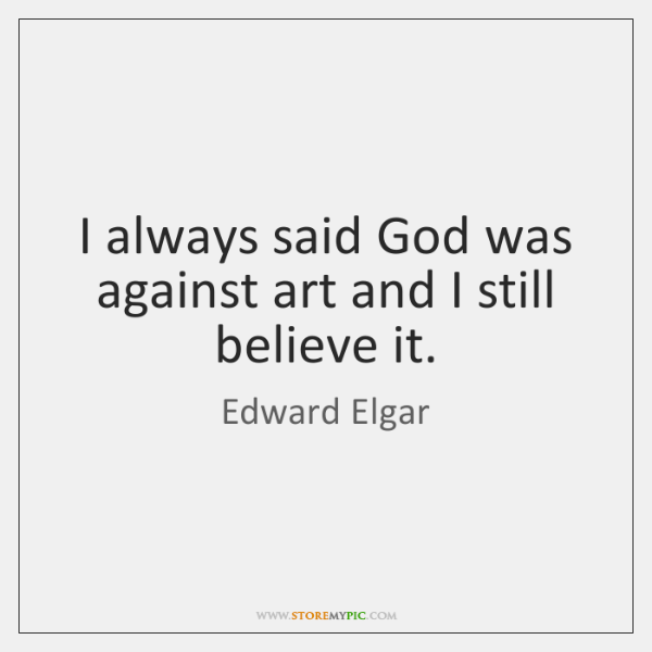 I always said God was against art and I still believe it.