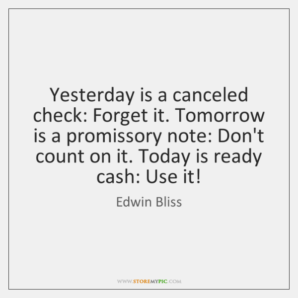 Yesterday is a canceled check: Forget it. Tomorrow is a promissory note: ...