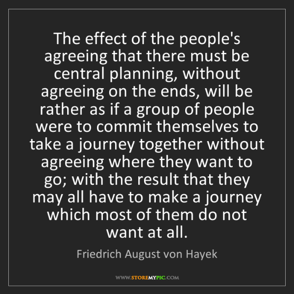 Friedrich August von Hayek: The effect of the people's agreeing that there must be...