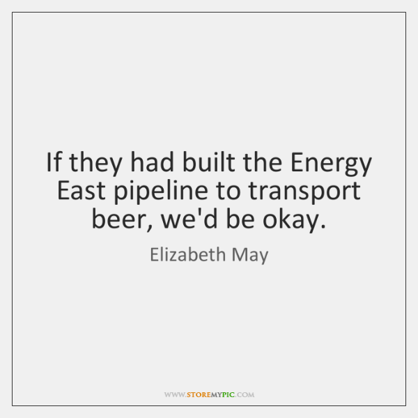 If they had built the Energy East pipeline to transport beer, we'd ...