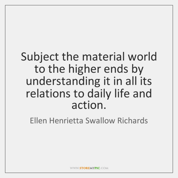 Subject the material world to the higher ends by understanding it in ...