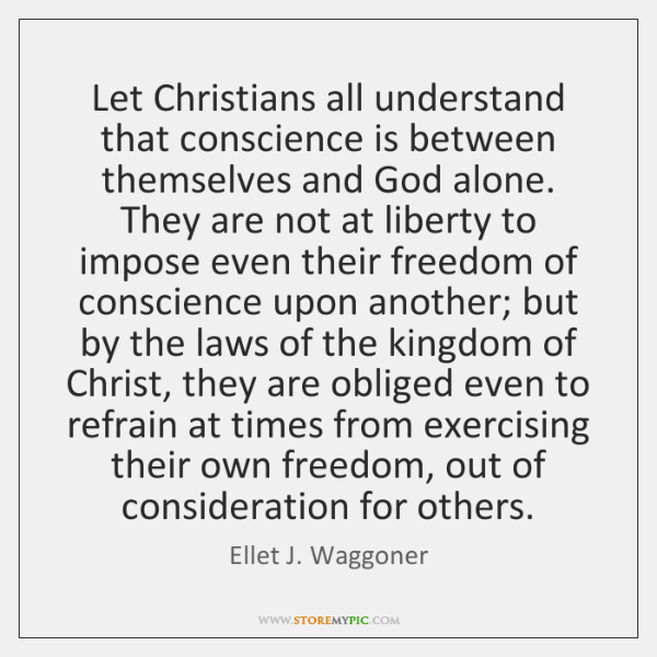 Let Christians all understand that conscience is between themselves and God alone. ...