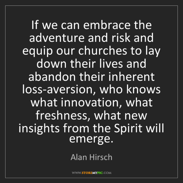 Alan Hirsch: If we can embrace the adventure and risk and equip our...