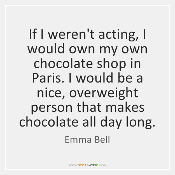 If I weren't acting, I would own my own chocolate shop in ...
