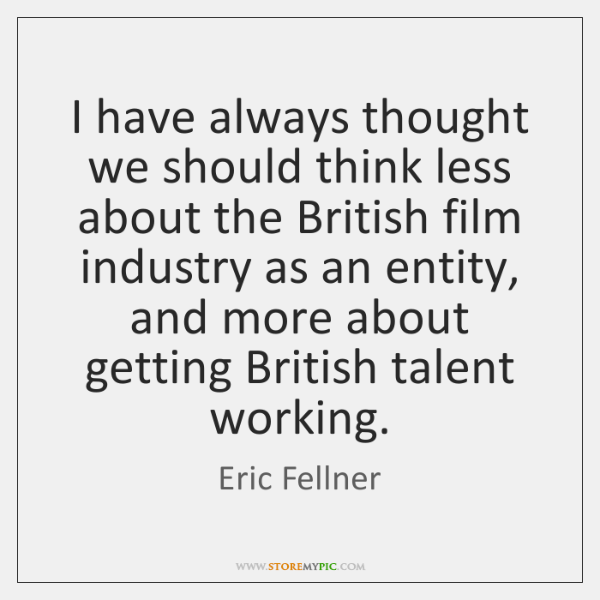 I have always thought we should think less about the British film ...