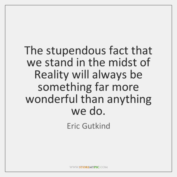 The stupendous fact that we stand in the midst of Reality will ...