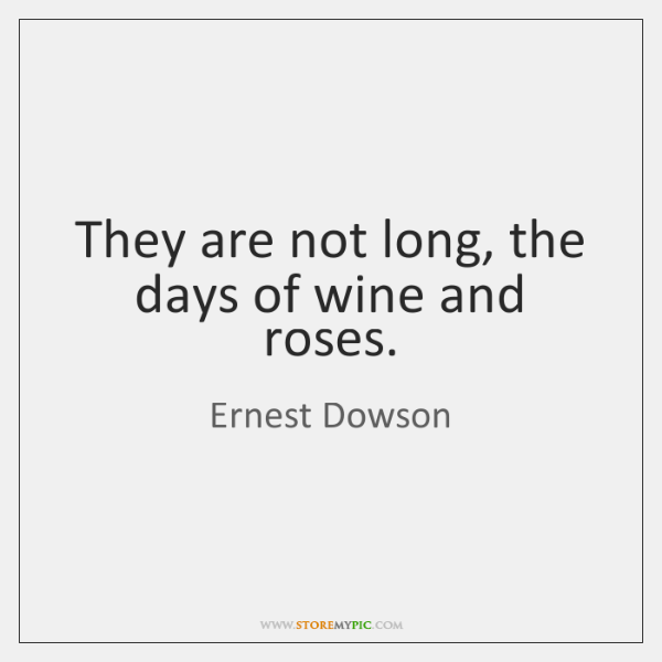 They are not long, the days of wine and roses.