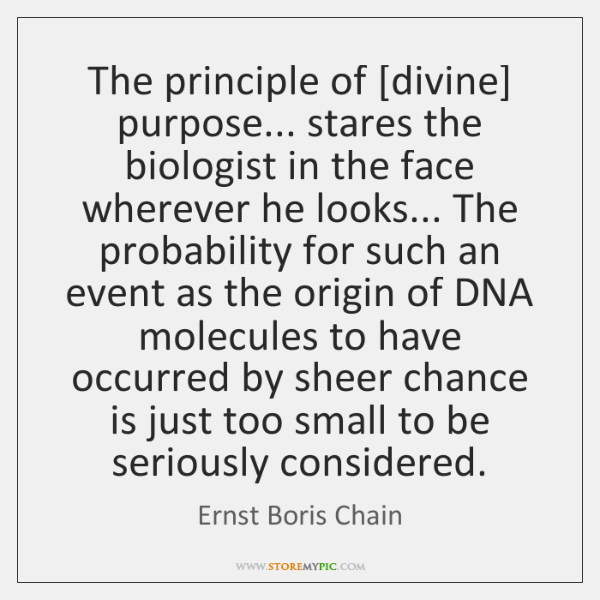 The principle of [divine] purpose... stares the biologist in the face wherever ...