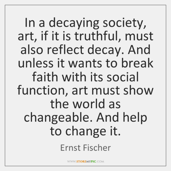 In a decaying society, art, if it is truthful, must also reflect ...