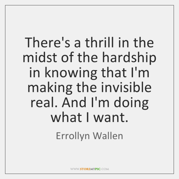 There's a thrill in the midst of the hardship in knowing that ...