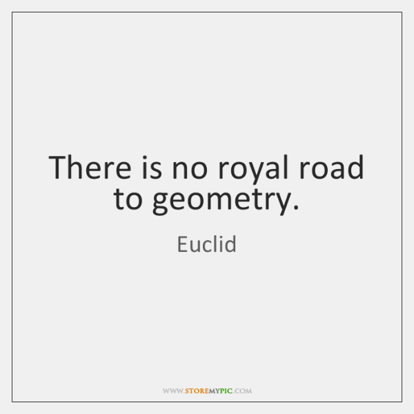 There is no royal road to geometry.