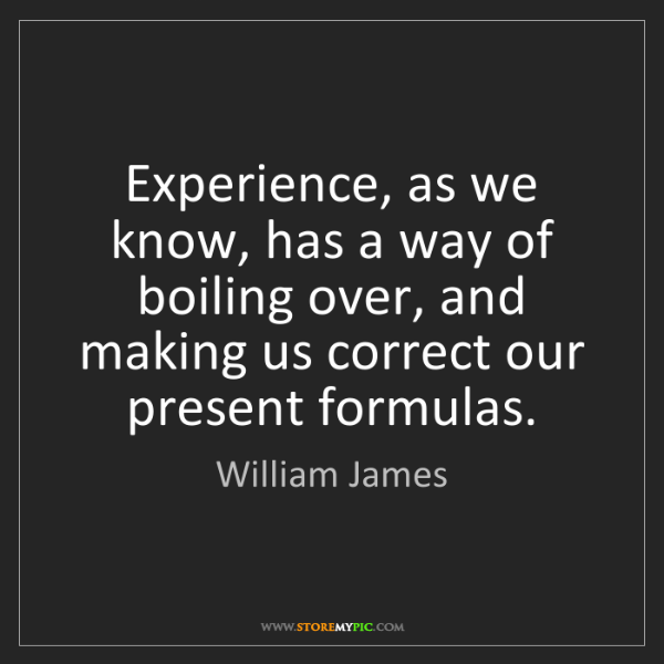 William James: Experience, as we know, has a way of boiling over, and...