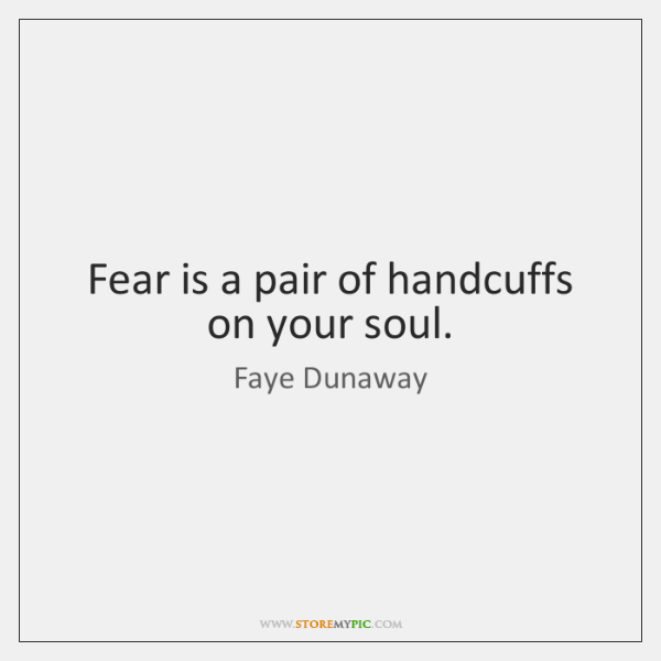 Fear is a pair of handcuffs on your soul.