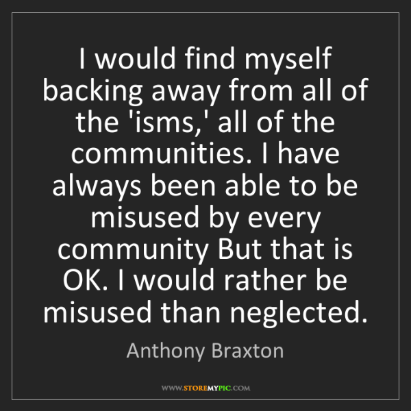 Anthony Braxton: I would find myself backing away from all of the 'isms,'...