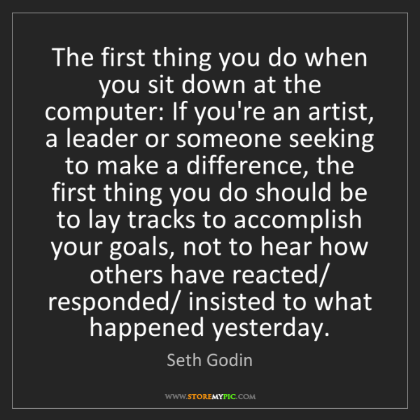 Seth Godin: The first thing you do when you sit down at the computer:...