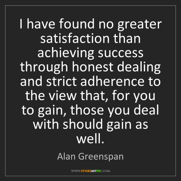 Alan Greenspan: I have found no greater satisfaction than achieving success...
