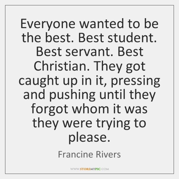 Everyone wanted to be the best. Best student. Best servant. Best Christian. ...