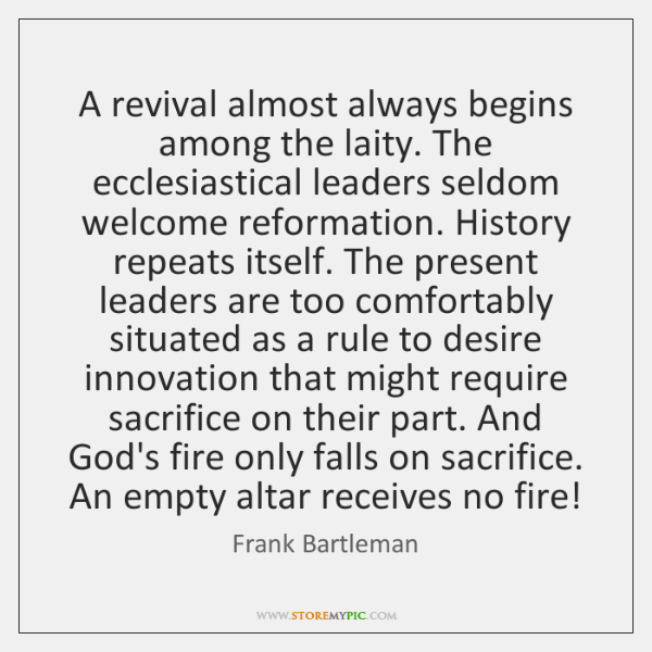 A revival almost always begins among the laity. The ecclesiastical leaders seldom ...