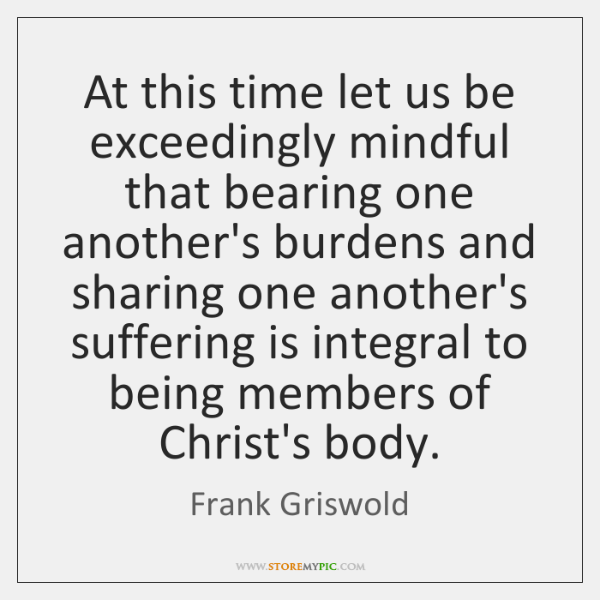 At this time let us be exceedingly mindful that bearing one another's ...