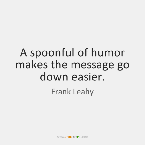 A spoonful of humor makes the message go down easier.