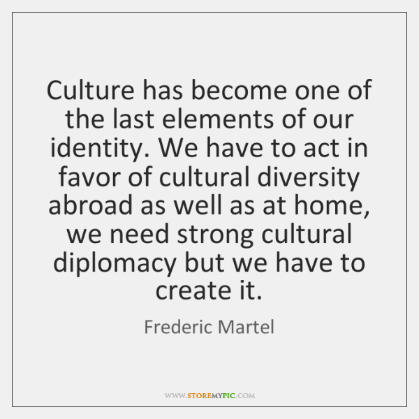 Culture has become one of the last elements of our identity. We ...