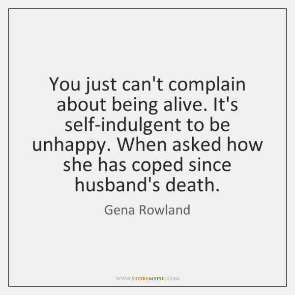 You just can't complain about being alive. It's self-indulgent to be unhappy. ...