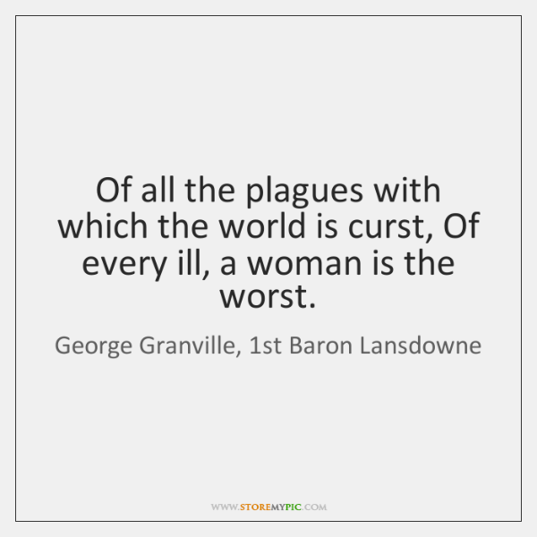 Of all the plagues with which the world is curst, Of every ...