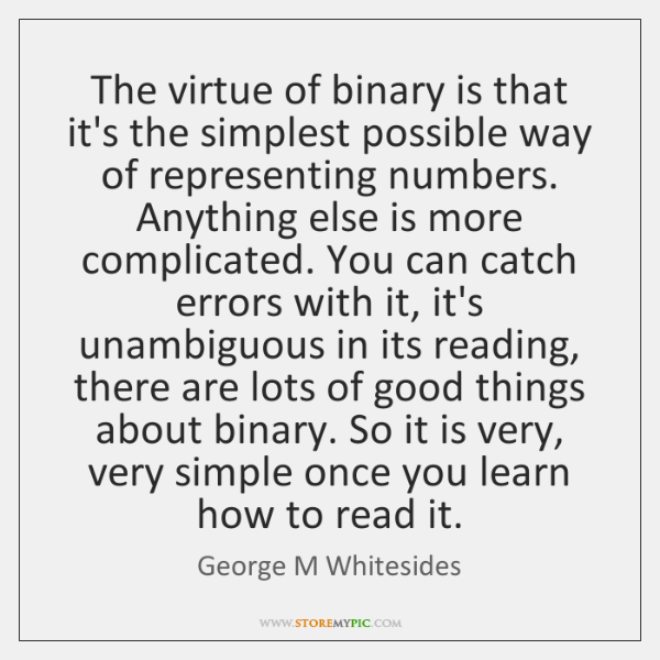 The virtue of binary is that it's the simplest possible way of ...